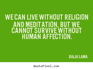 Quote about love - We can live without religion and meditation,..