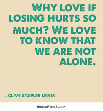 Love quotes - Why love if losing hurts so much? we love to know that we are not alone.