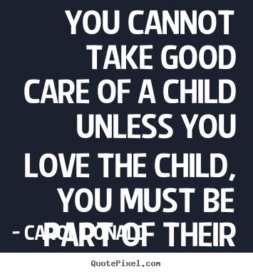 Quotes about love - You cannot take good care of a child unless you love..