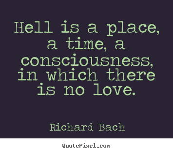 Love quotes - Hell is a place, a time, a consciousness, in which there is no love.