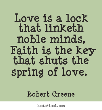 Quotes about love - Love is a lock that linketh noble minds, faith is the key that..
