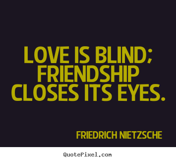 Love is blind; friendship closes its eyes. Friedrich Nietzsche  love quotes