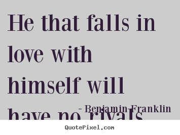 He that falls in love with himself will.. Benjamin Franklin great love quotes