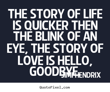 The story of life is quicker then the blink of an eye, the story of.. Jimi Hendrix great love quotes