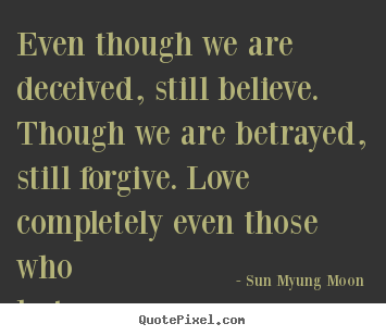Quotes about love - Even though we are deceived, still believe. though we are betrayed,..