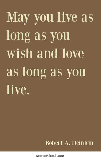 Robert A. Heinlein picture quotes - May you live as long as you wish and love as long as you live. - Love quotes