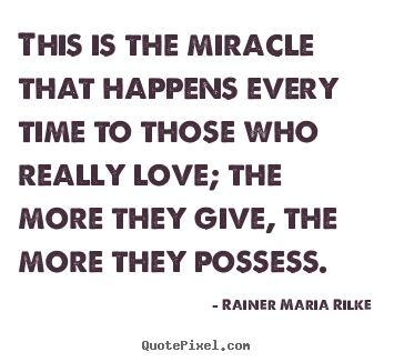 Love quotes - This is the miracle that happens every time to those who really love;..