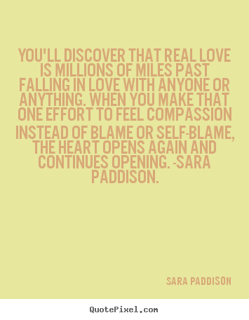 You'll discover that real love is millions of miles past falling.. Sara Paddison  love quotes