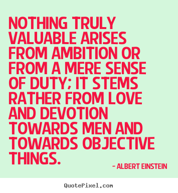 Albert Einstein picture quotes - Nothing truly valuable arises from ambition or from a mere sense.. - Love quotes