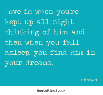 Love is when you're kept up all night thinking of him, and then when.. Unknown good love quotes