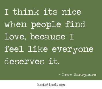 I think its nice when people find love, because i.. Drew Barrymore  love quotes