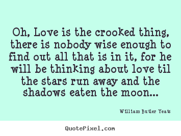 Quote about love - Oh, love is the crooked thing, there is nobody wise enough to find out..