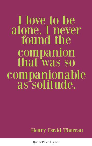 Make picture quotes about love - I love to be alone. i never found the companion that was..