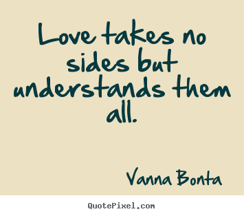 Love quote - Love takes no sides but understands them all.