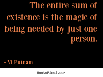 Vi Putnam picture quotes - The entire sum of existence is the magic of being needed by just one.. - Love sayings