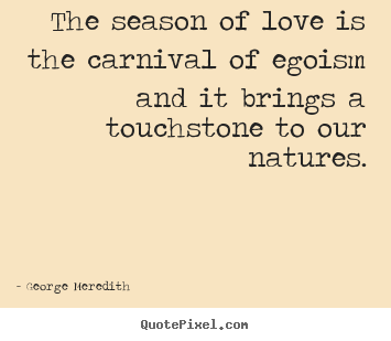 Love quote - The season of love is the carnival of egoism and it brings..