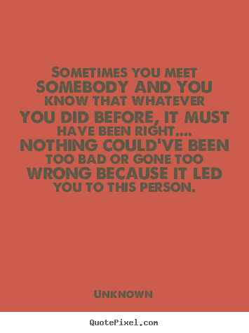 Love quote - Sometimes you meet somebody and you know that whatever you did..