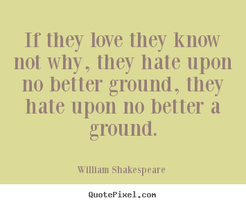 Create custom picture quotes about love - If they love they know not why, they hate upon..