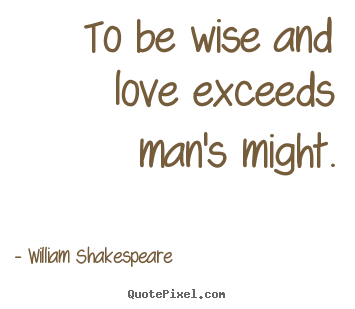 William Shakespeare picture quotes - To be wise and love exceeds man's might. - Love quotes
