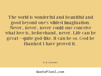 The world is wonderful and beautiful and good beyond one's wildest.. D. H. Lawrence popular love quotes
