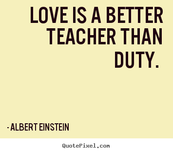 Love quotes - Love is a better teacher than duty.