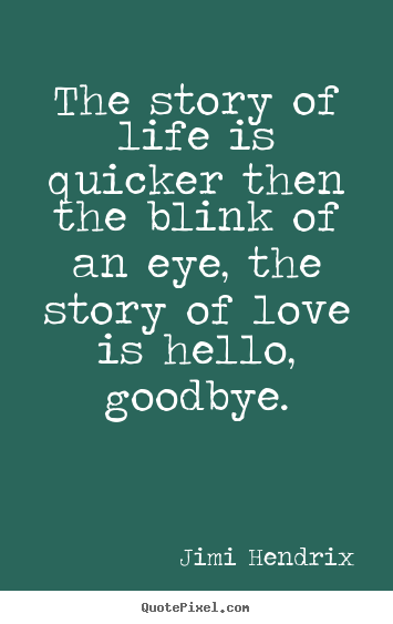 Quote about love - The story of life is quicker then the blink of an eye,..