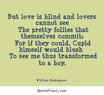 Design custom picture quotes about love - But love is blind and lovers cannot see the pretty follies that..