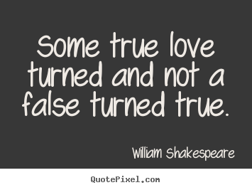 How to design photo quotes about love - Some true love turned and not a false turned true.