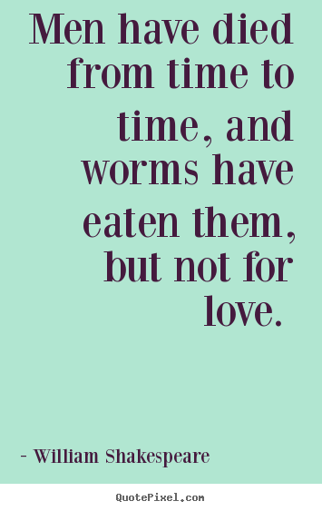Design picture quotes about love - Men have died from time to time, and worms..