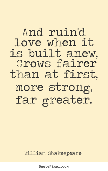 William Shakespeare  picture quotes - And ruin'd love when it is built anew, grows.. - Love quotes