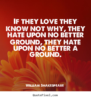 If they love they know not why, they hate upon no better.. William Shakespeare  best love quotes