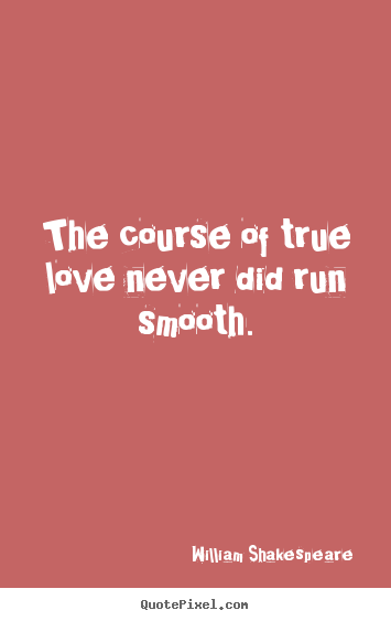 Love quotes - The course of true love never did run smooth.