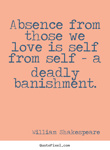 Absence from those we love is self from self - a deadly banishment. William Shakespeare good love quotes