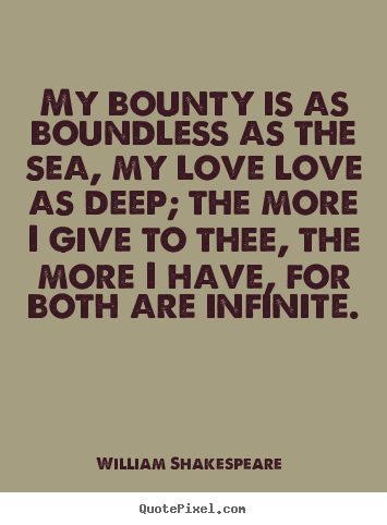 William Shakespeare  image quotes - My bounty is as boundless as the sea, my love.. - Love quotes