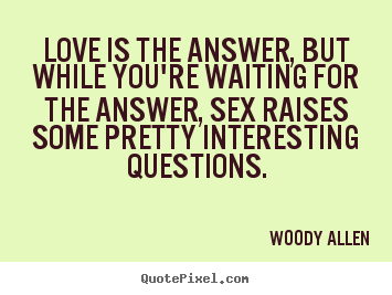 Love is the answer, but while you're waiting for the answer,.. Woody Allen great love quotes