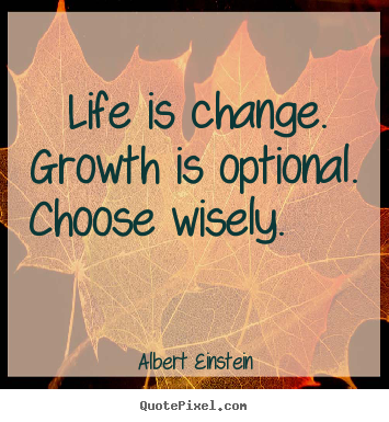 Create custom picture quotes about motivational - Life is change. growth is optional. choose wisely.