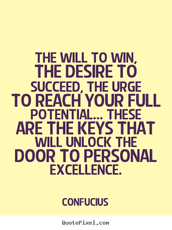 The will to win, the desire to succeed, the urge to reach your full potential..... Confucius best motivational sayings