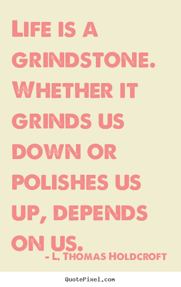 Life is a grindstone. whether it grinds us down or polishes us up,.. L. Thomas Holdcroft best motivational quote