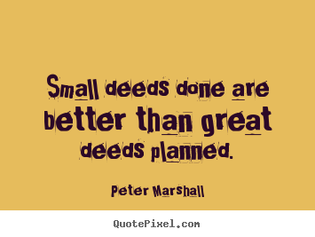 Peter Marshall picture quotes - Small deeds done are better than great deeds planned. - Motivational sayings