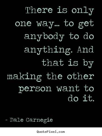 There is only one way... to get anybody to do anything... Dale Carnegie greatest motivational quote