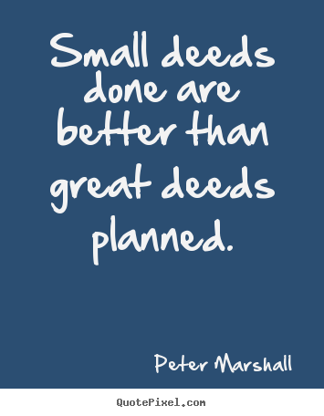 Quotes about motivational - Small deeds done are better than great deeds..