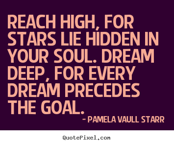 Pamela Vaull Starr picture quotes - Reach high, for stars lie hidden in your soul. dream deep, for every.. - Motivational quote