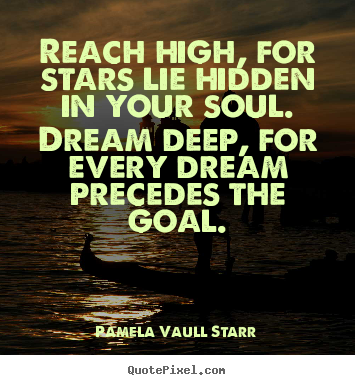 Reach high, for stars lie hidden in your soul. dream deep, for.. Pamela Vaull Starr top motivational quotes