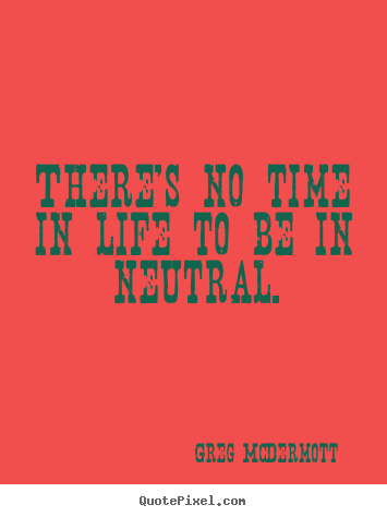 There's no time in life to be in neutral. Greg McDermott  motivational quote
