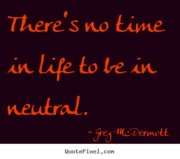 Quotes about motivational - There's no time in life to be in neutral.