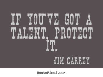 Jim Carrey image quote - If you've got a talent, protect it. - Motivational quotes