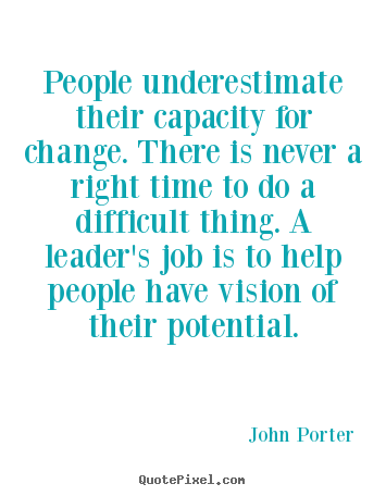 John Porter picture quotes - People underestimate their capacity for change. there is never a right.. - Motivational quotes
