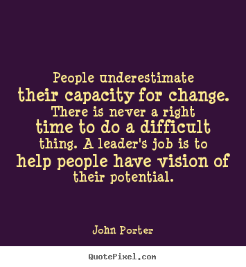 John Porter poster quotes - People underestimate their capacity for change. there is never a right.. - Motivational quotes