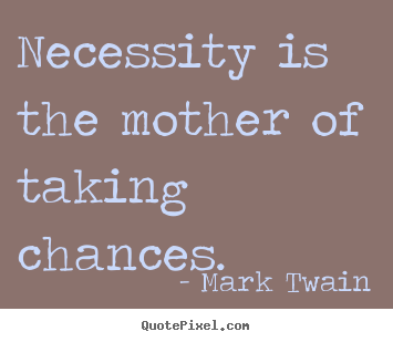 Necessity is the mother of taking chances. Mark Twain good motivational quotes