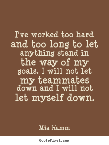 Motivational quotes - I've worked too hard and too long to let anything stand in the way..